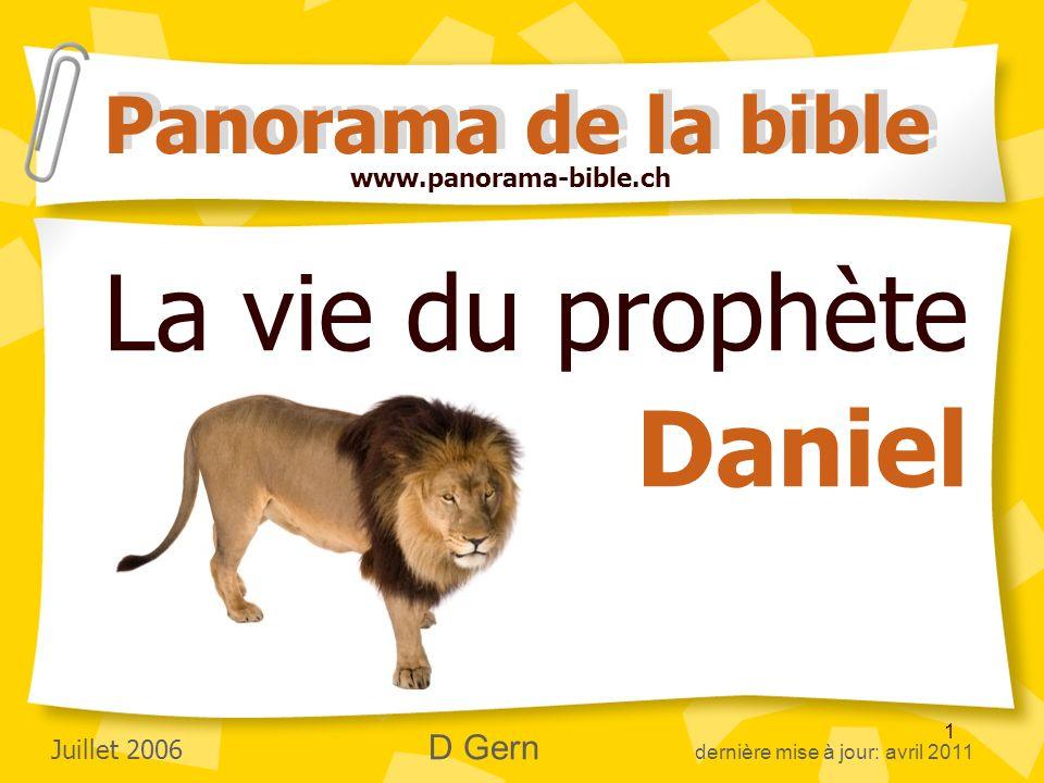 1 La vie du prophète Daniel Panorama de la bible www.panorama-bible.ch Juillet 2006 D Gern dernière mise à jour: avril 2011