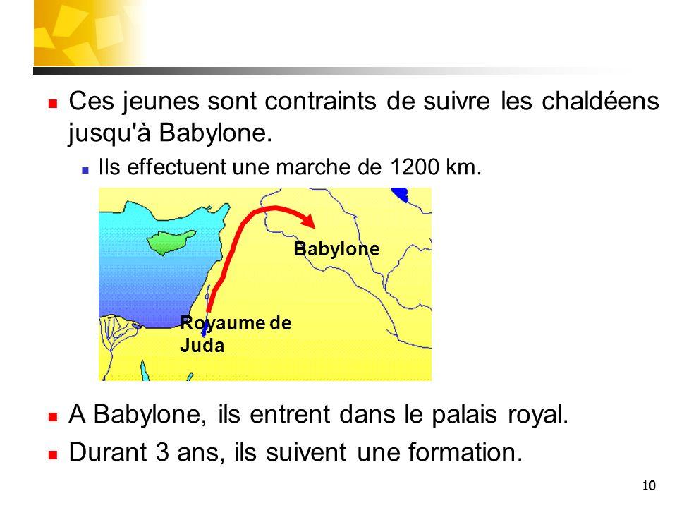 10 Ces jeunes sont contraints de suivre les chaldéens jusqu'à Babylone. Ils effectuent une marche de 1200 km. A Babylone, ils entrent dans le palais r