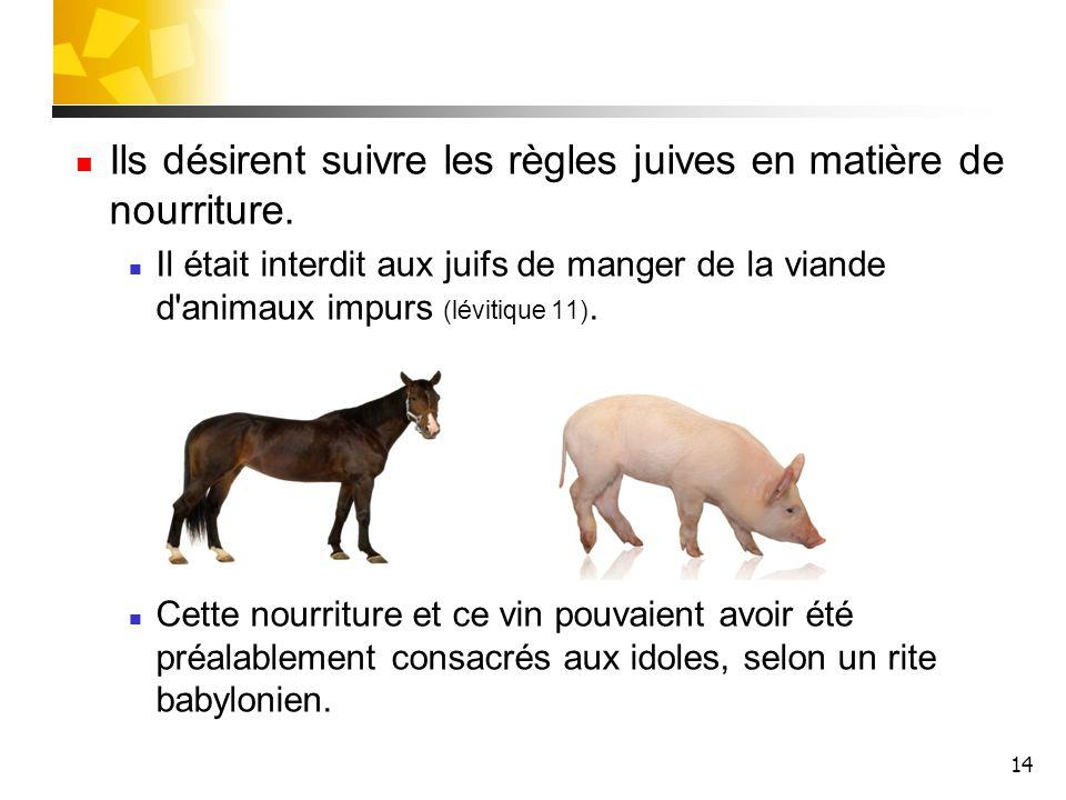 14 Ils désirent suivre les règles juives en matière de nourriture. Il était interdit aux juifs de manger de la viande d'animaux impurs (lévitique 11).