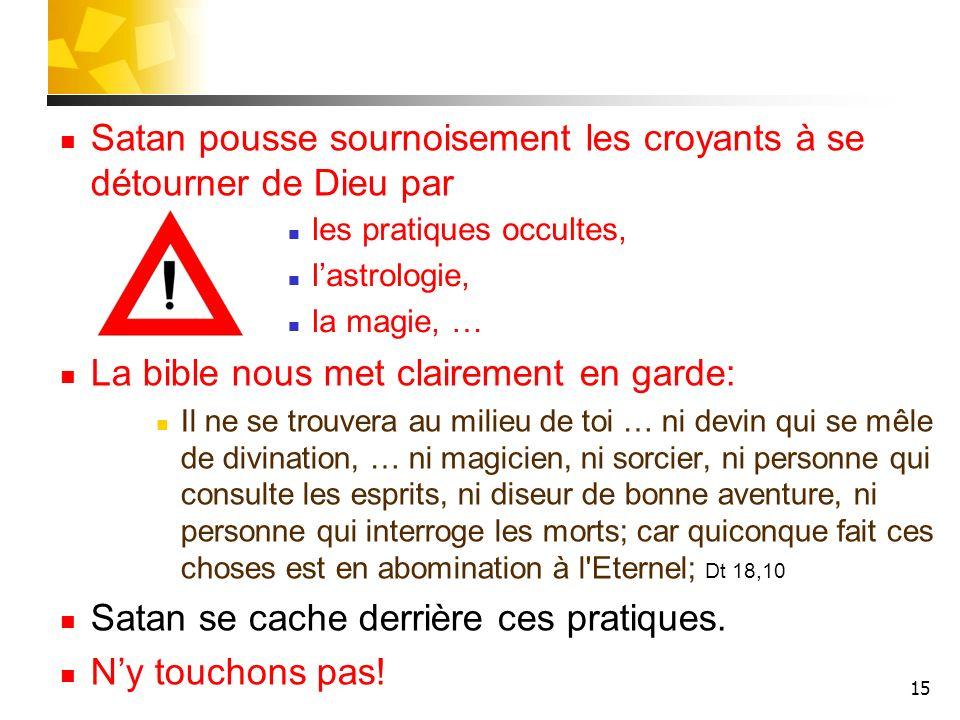 15 Satan pousse sournoisement les croyants à se détourner de Dieu par La bible nous met clairement en garde: Il ne se trouvera au milieu de toi … ni d