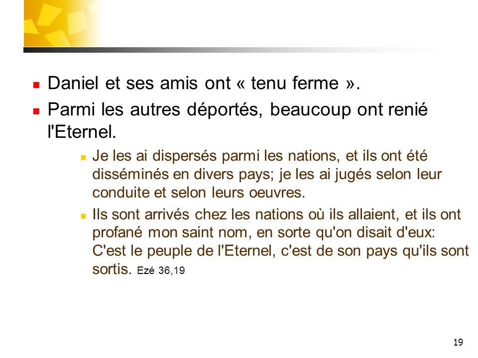 19 Daniel et ses amis ont « tenu ferme ». Parmi les autres déportés, beaucoup ont renié l'Eternel. Je les ai dispersés parmi les nations, et ils ont é