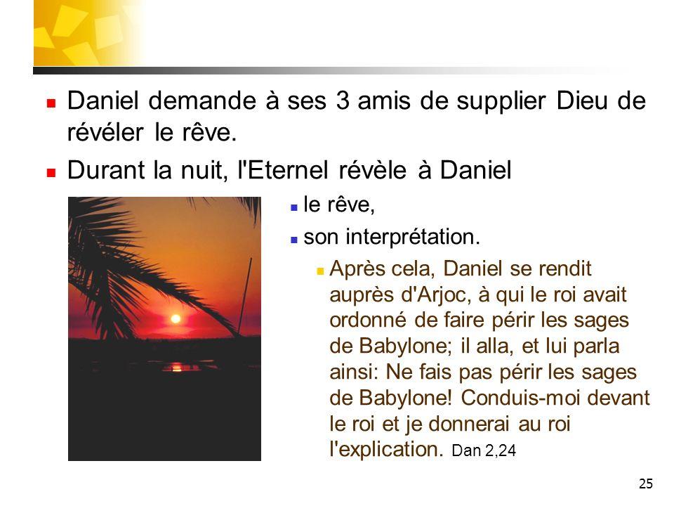 25 Daniel demande à ses 3 amis de supplier Dieu de révéler le rêve. Durant la nuit, l'Eternel révèle à Daniel le rêve, son interprétation. Après cela,