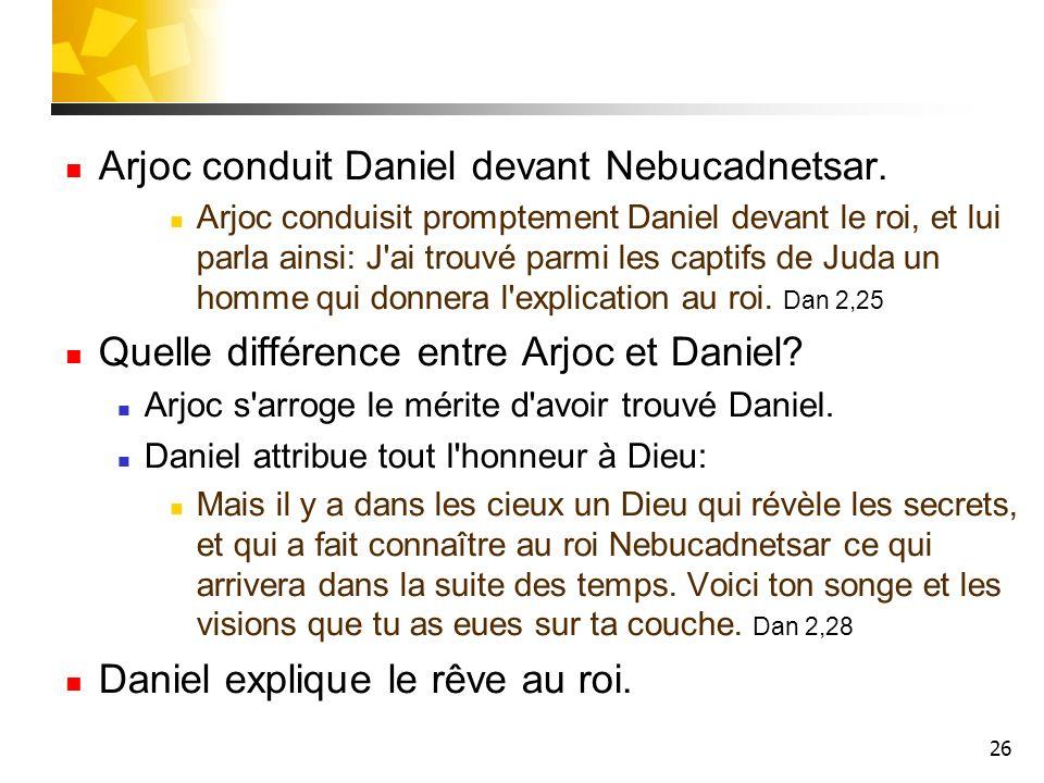 26 Arjoc conduit Daniel devant Nebucadnetsar. Arjoc conduisit promptement Daniel devant le roi, et lui parla ainsi: J'ai trouvé parmi les captifs de J