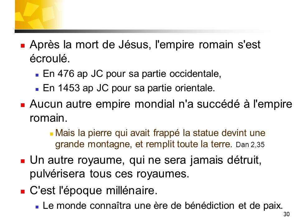 30 Après la mort de Jésus, l'empire romain s'est écroulé. En 476 ap JC pour sa partie occidentale, En 1453 ap JC pour sa partie orientale. Aucun autre