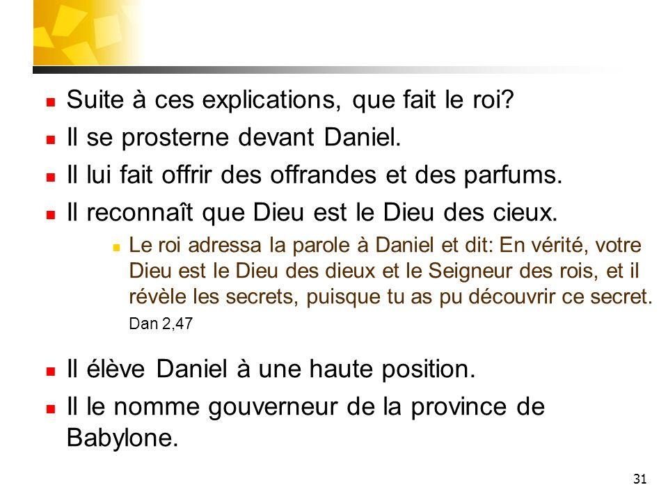 31 Suite à ces explications, que fait le roi? Il se prosterne devant Daniel. Il lui fait offrir des offrandes et des parfums. Il reconnaît que Dieu es