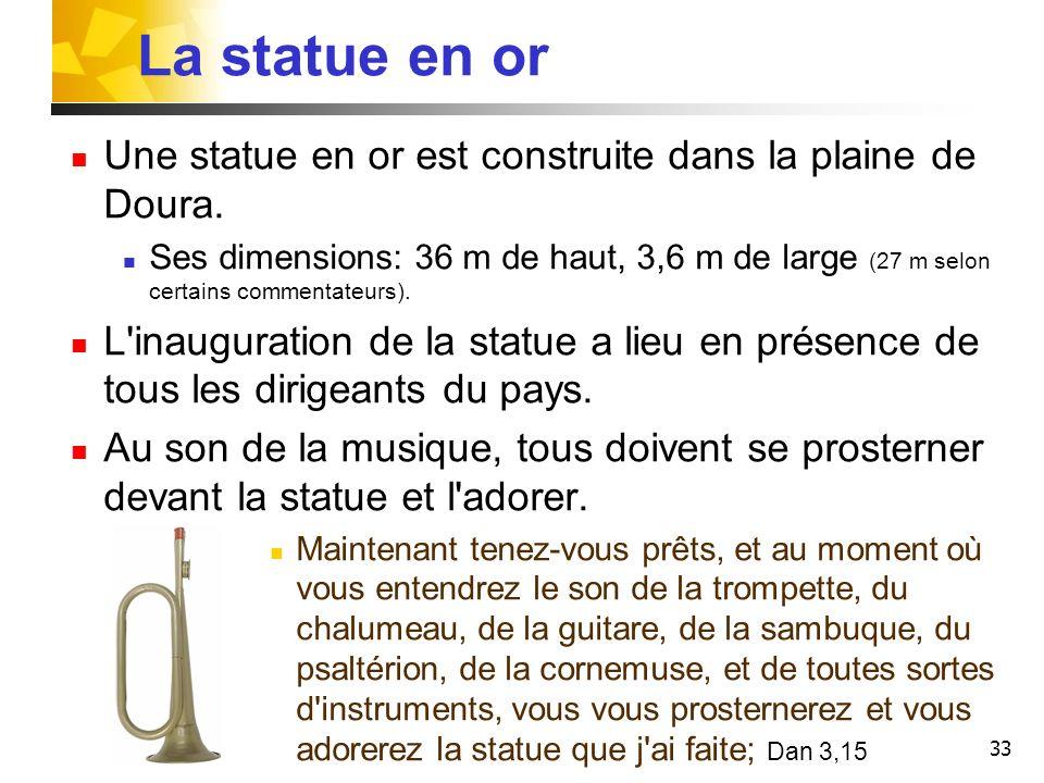 33 La statue en or Une statue en or est construite dans la plaine de Doura. Ses dimensions: 36 m de haut, 3,6 m de large (27 m selon certains commenta