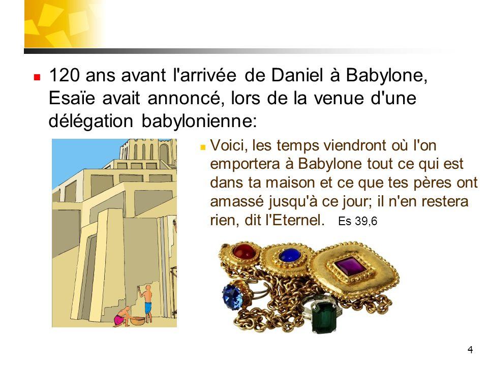 4 120 ans avant l'arrivée de Daniel à Babylone, Esaïe avait annoncé, lors de la venue d'une délégation babylonienne: Voici, les temps viendront où l'o