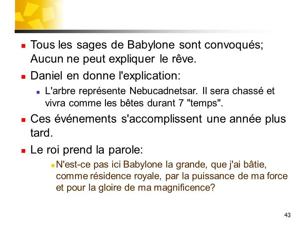 43 Tous les sages de Babylone sont convoqués; Aucun ne peut expliquer le rêve. Daniel en donne l'explication: L'arbre représente Nebucadnetsar. Il ser