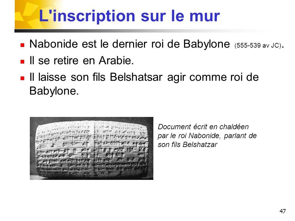47 L'inscription sur le mur Nabonide est le dernier roi de Babylone (555-539 av JC). Il se retire en Arabie. Il laisse son fils Belshatsar agir comme
