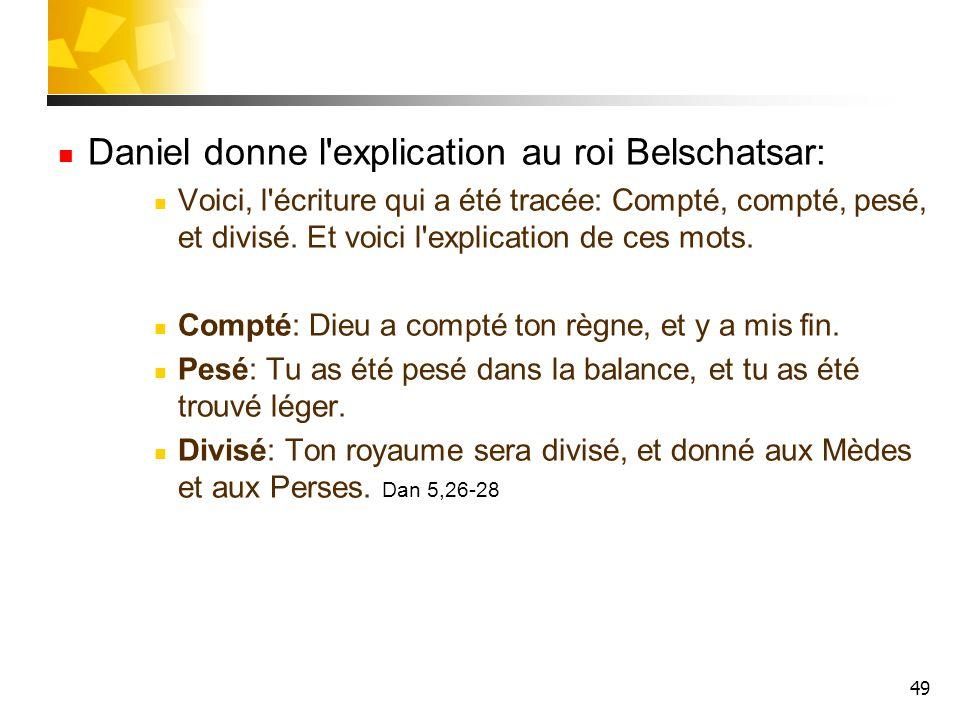 49 Daniel donne l'explication au roi Belschatsar: Voici, l'écriture qui a été tracée: Compté, compté, pesé, et divisé. Et voici l'explication de ces m