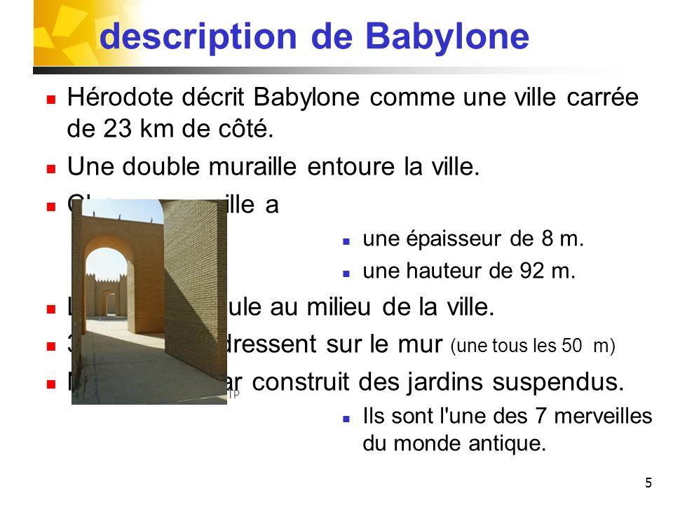 5 description de Babylone Hérodote décrit Babylone comme une ville carrée de 23 km de côté. Une double muraille entoure la ville. Chaque muraille a un