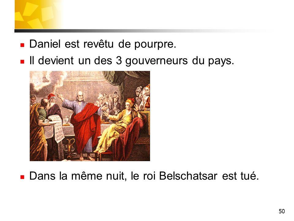 50 Daniel est revêtu de pourpre. Il devient un des 3 gouverneurs du pays. Dans la même nuit, le roi Belschatsar est tué.