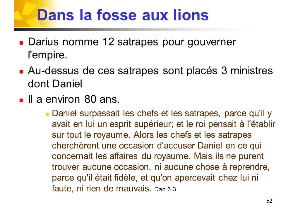 52 Dans la fosse aux lions Darius nomme 12 satrapes pour gouverner l'empire. Au-dessus de ces satrapes sont placés 3 ministres dont Daniel Il a enviro