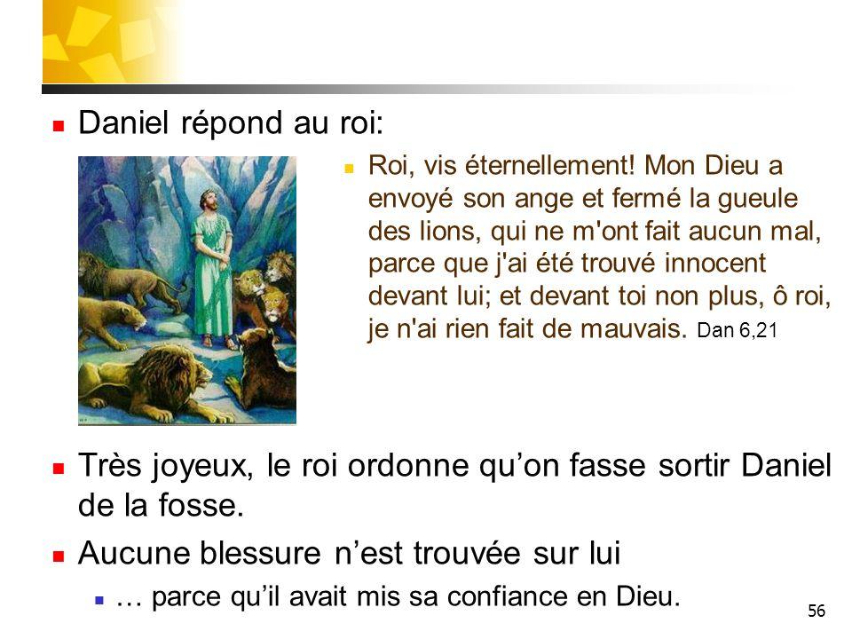 56 Daniel répond au roi: Roi, vis éternellement! Mon Dieu a envoyé son ange et fermé la gueule des lions, qui ne m'ont fait aucun mal, parce que j'ai