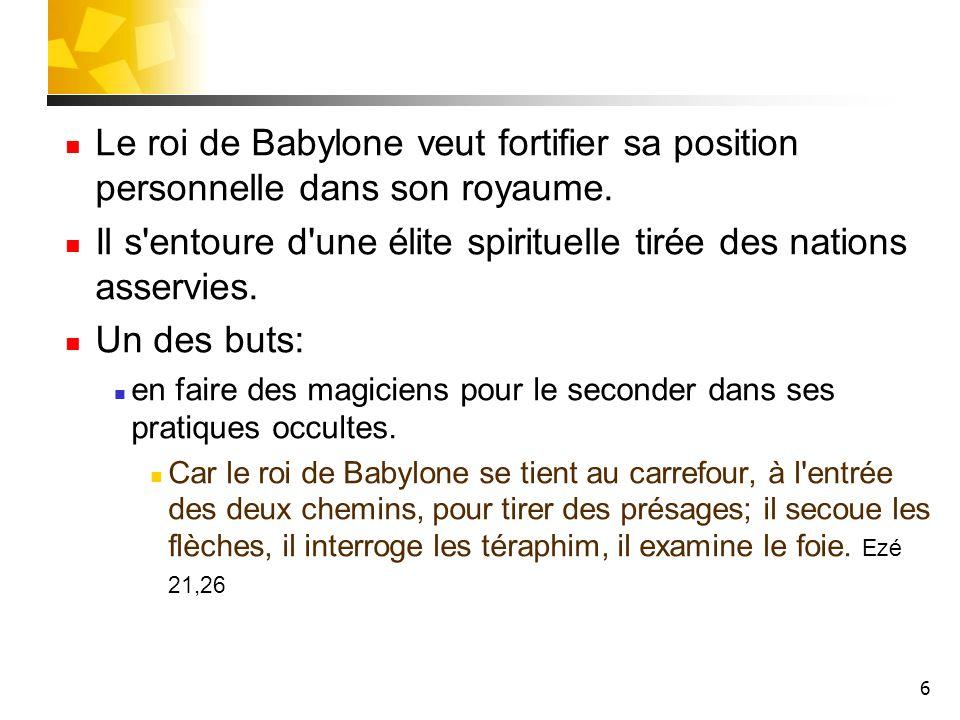 6 Le roi de Babylone veut fortifier sa position personnelle dans son royaume. Il s'entoure d'une élite spirituelle tirée des nations asservies. Un des