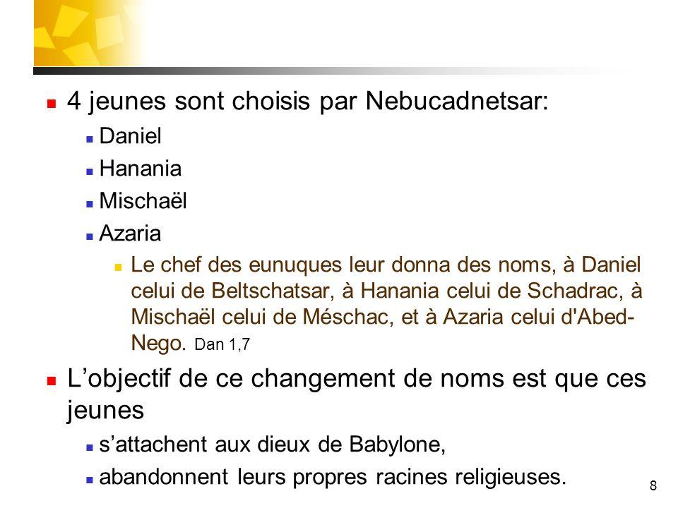 8 4 jeunes sont choisis par Nebucadnetsar: Daniel Hanania Mischaël Azaria Le chef des eunuques leur donna des noms, à Daniel celui de Beltschatsar, à