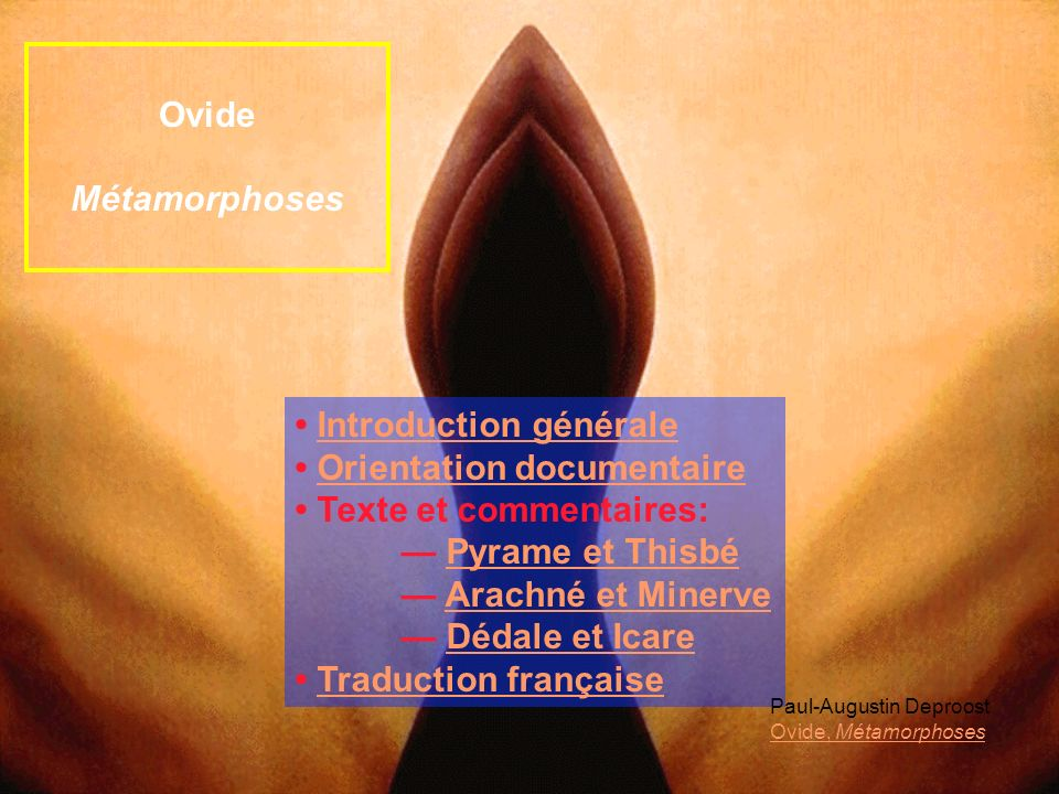 Introduction générale Orientation documentaire Texte et commentaires: Pyrame et Thisbé Arachné et Minerve Dédale et Icare Traduction française Ovide M