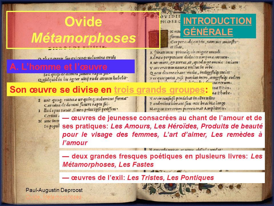 Ovide Métamorphoses INTRODUCTION GÉNÉRALE Paul-Augustin Deproost Ovide, Métamorphoses A. Lhomme et lœuvre Son œuvre se divise en trois grands groupes: