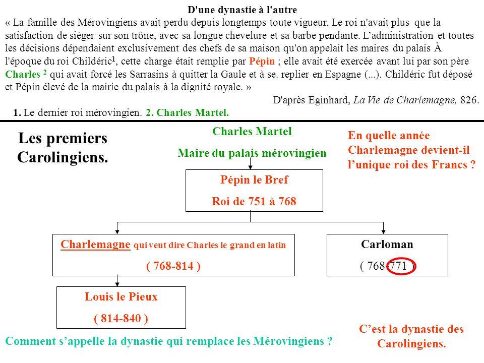 Charles Martel Maire du palais mérovingien Pépin le Bref Roi de 751 à 768 Charlemagne qui veut dire Charles le grand en latin ( 768-814 ) Carloman ( 7