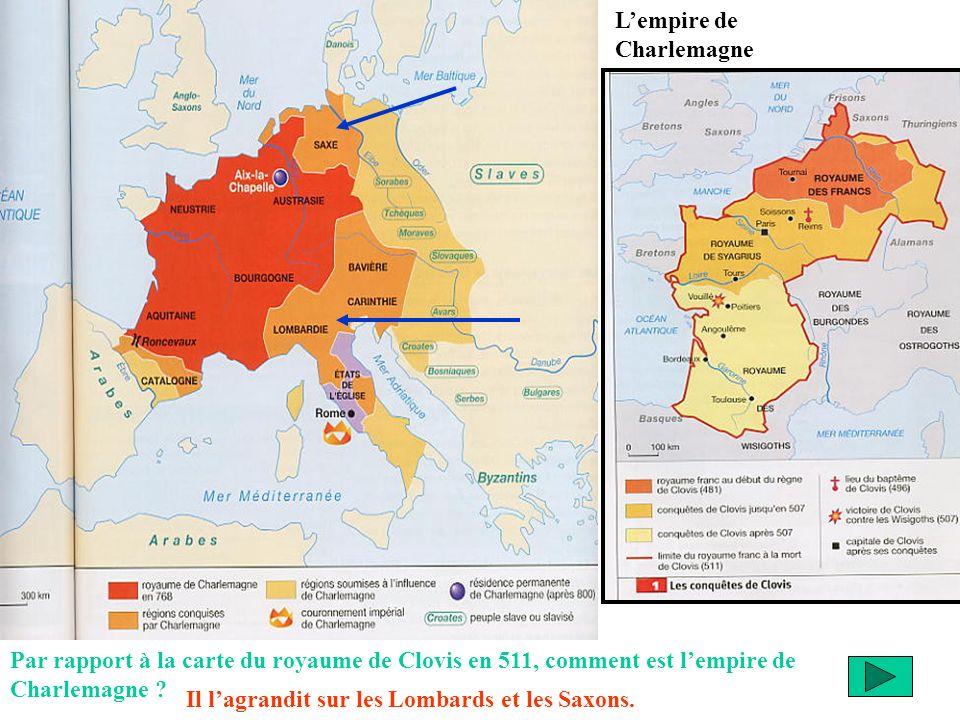 Lempire de Charlemagne Par rapport à la carte du royaume de Clovis en 511, comment est lempire de Charlemagne ? Il lagrandit sur les Lombards et les S
