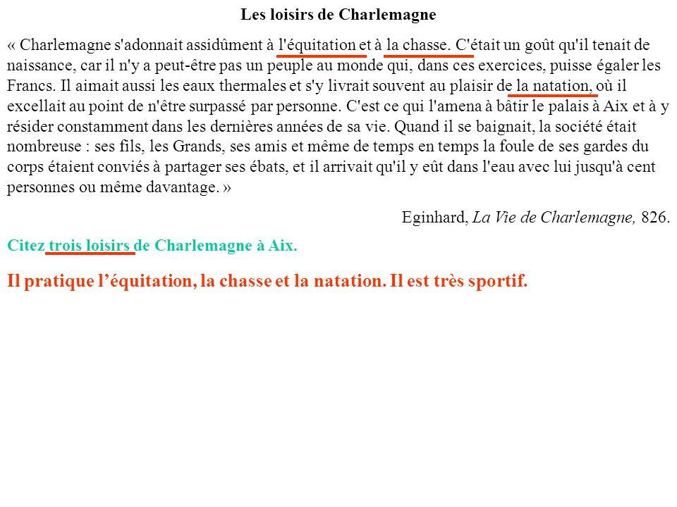 Les loisirs de Charlemagne « Charlemagne s'adonnait assidûment à l'équitation et à la chasse. C'était un goût qu'il tenait de naissance, car il n'y a