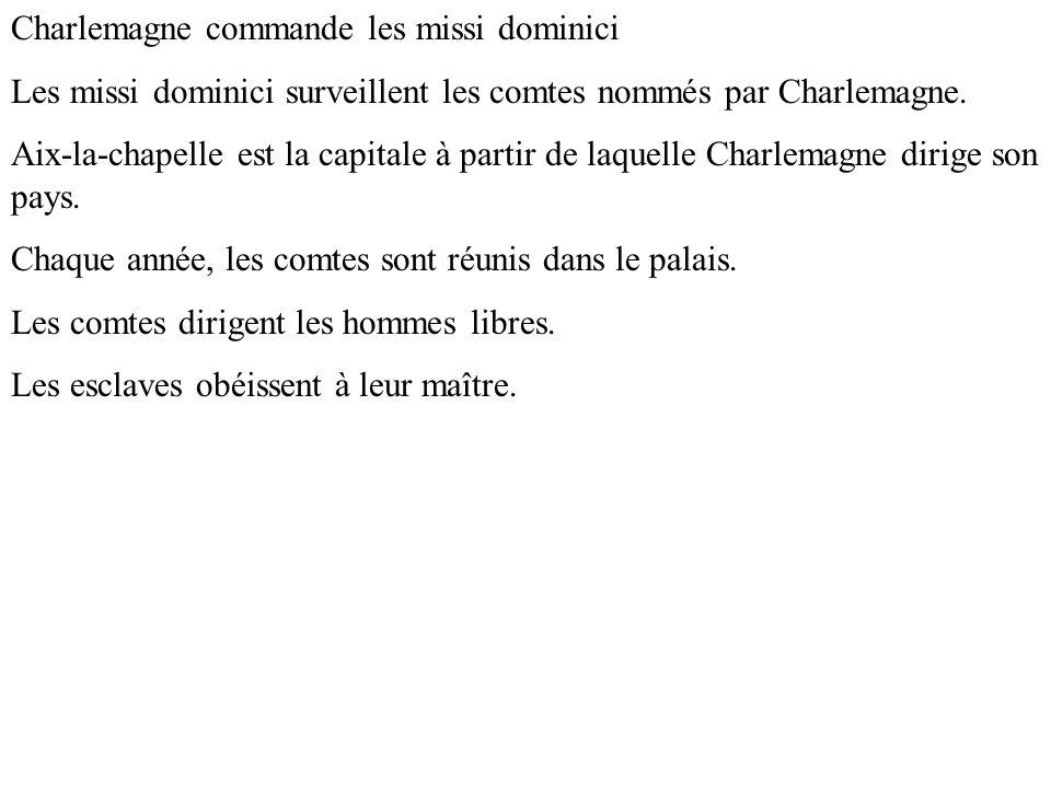 Charlemagne commande les missi dominici Les missi dominici surveillent les comtes nommés par Charlemagne. Aix-la-chapelle est la capitale à partir de