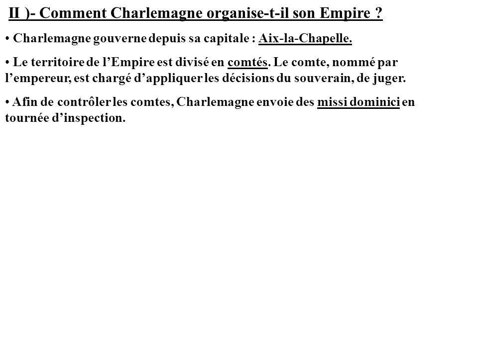 II )- Comment Charlemagne organise-t-il son Empire ? Charlemagne gouverne depuis sa capitale : Aix-la-Chapelle. Le territoire de lEmpire est divisé en
