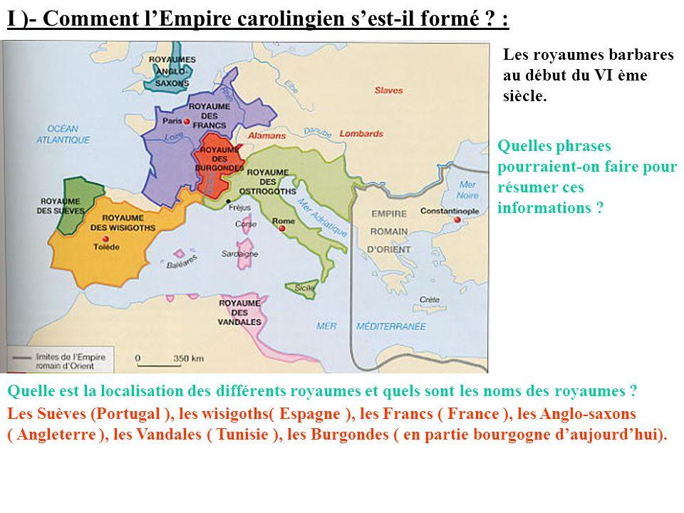 I )- Comment lEmpire carolingien sest-il formé ? : Les royaumes barbares au début du VI ème siècle. Quelle est la localisation des différents royaumes