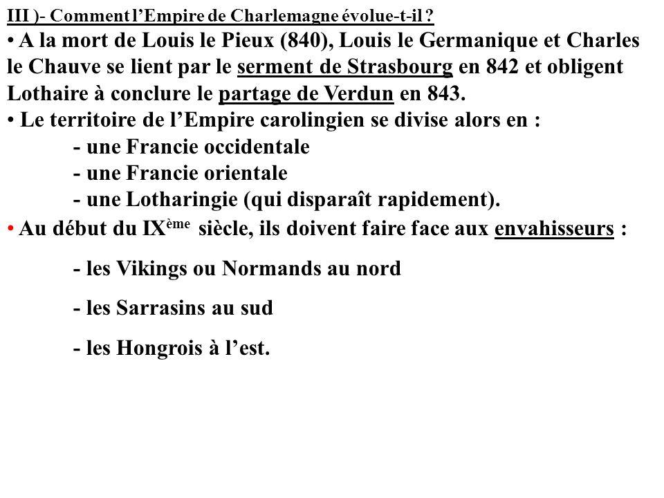 III )- Comment lEmpire de Charlemagne évolue-t-il ? A la mort de Louis le Pieux (840), Louis le Germanique et Charles le Chauve se lient par le sermen