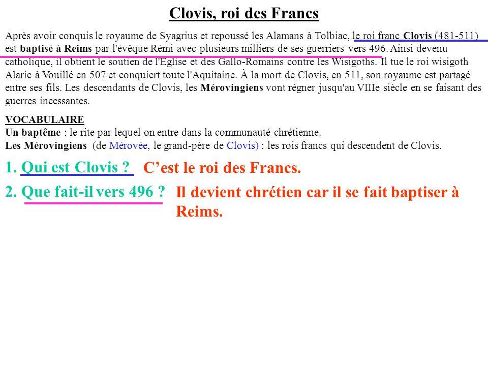 Clovis, roi des Francs Après avoir conquis le royaume de Syagrius et repoussé les Alamans à Tolbiac, le roi franc Clovis (481-511) est baptisé à Reims