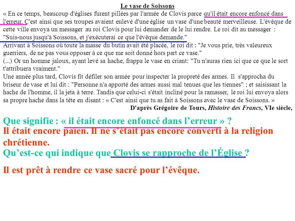 Le vase de Soissons « En ce temps, beaucoup d'églises furent pillées par l'armée de Clovis parce qu'il était encore enfoncé dans l'erreur. C'est ainsi