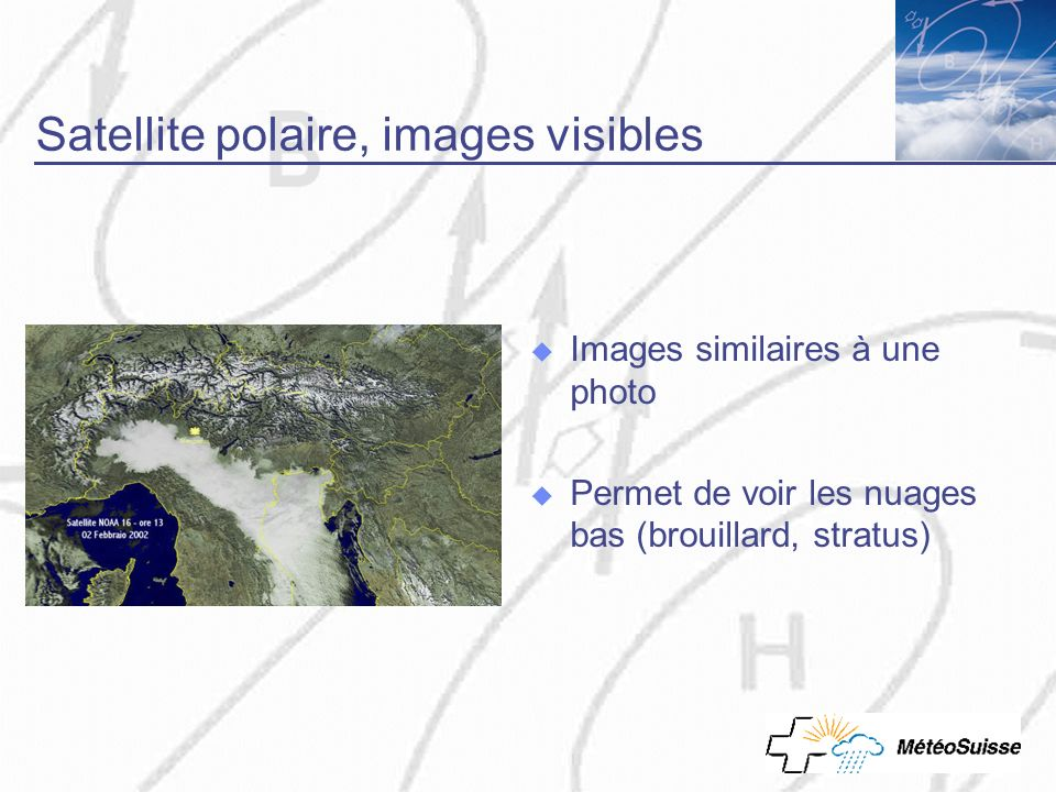 Satellite polaire, images visibles Images similaires à une photo Permet de voir les nuages bas (brouillard, stratus)