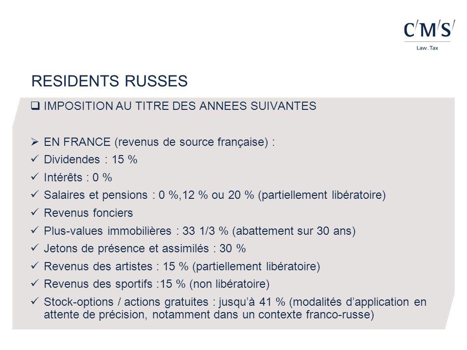RESIDENTS RUSSES IMPOSITION AU TITRE DES ANNEES SUIVANTES EN FRANCE (revenus de source française) : Dividendes : 15 % Intérêts : 0 % Salaires et pensions : 0 %,12 % ou 20 % (partiellement libératoire) Revenus fonciers Plus-values immobilières : 33 1/3 % (abattement sur 30 ans) Jetons de présence et assimilés : 30 % Revenus des artistes : 15 % (partiellement libératoire) Revenus des sportifs :15 % (non libératoire) Stock-options / actions gratuites : jusquà 41 % (modalités dapplication en attente de précision, notamment dans un contexte franco-russe)