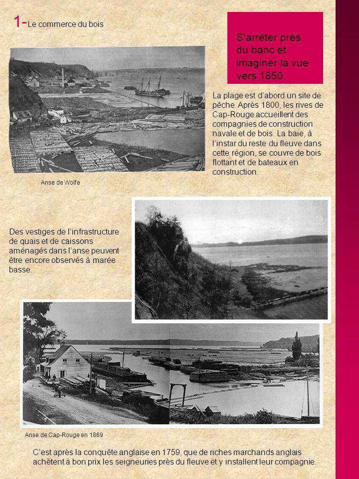 1- Le commerce du bois La plage est dabord un site de pêche. Après 1800, les rives de Cap-Rouge accueillent des compagnies de construction navale et d