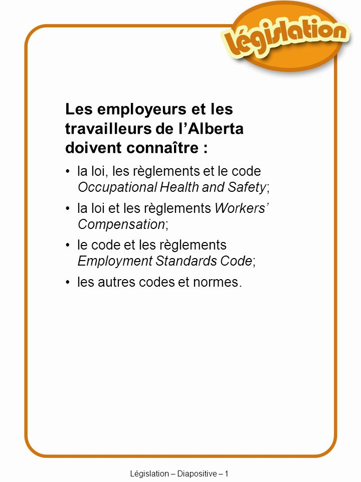 Législation – Diapositive – 1 Les employeurs et les travailleurs de lAlberta doivent connaître : la loi, les règlements et le code Occupational Health and Safety; la loi et les règlements Workers Compensation; le code et les règlements Employment Standards Code; les autres codes et normes.