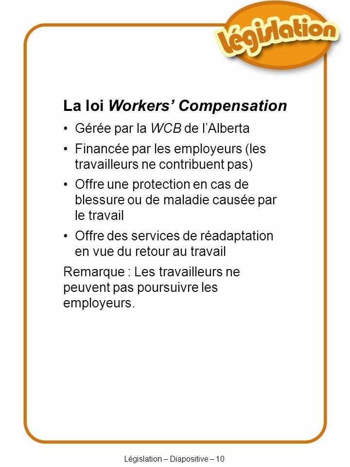 Législation – Diapositive – 10 Gérée par la WCB de lAlberta Financée par les employeurs (les travailleurs ne contribuent pas) Offre une protection en cas de blessure ou de maladie causée par le travail Offre des services de réadaptation en vue du retour au travail La loi Workers Compensation Remarque : Les travailleurs ne peuvent pas poursuivre les employeurs.