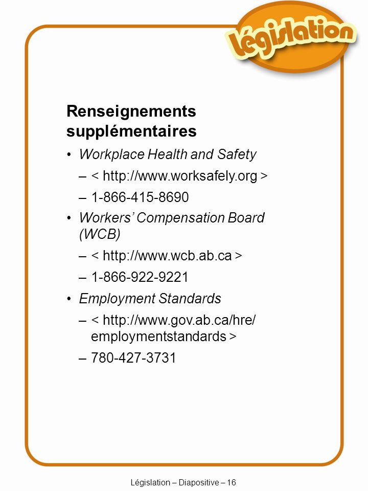 Législation – Diapositive – 16 – – Renseignements supplémentaires Workplace Health and Safety – – Workers Compensation Board (WCB) – – Employment Standards