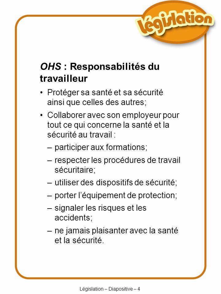 Législation – Diapositive – 4 –participer aux formations; –respecter les procédures de travail sécuritaire; –utiliser des dispositifs de sécurité; –po