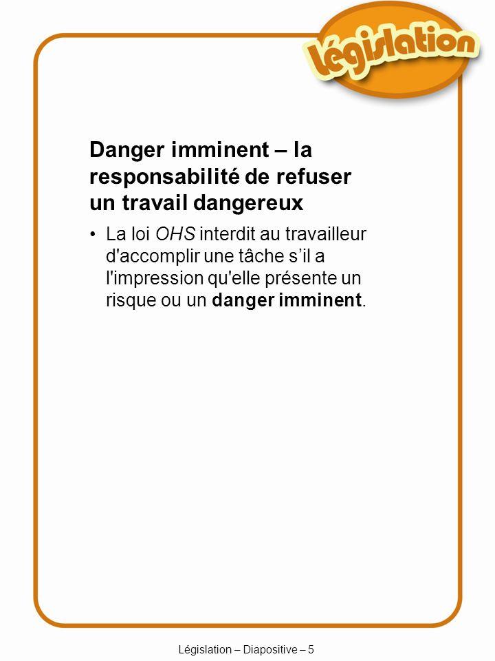 Législation – Diapositive – 5 La loi OHS interdit au travailleur d accomplir une tâche sil a l impression qu elle présente un risque ou un danger imminent.