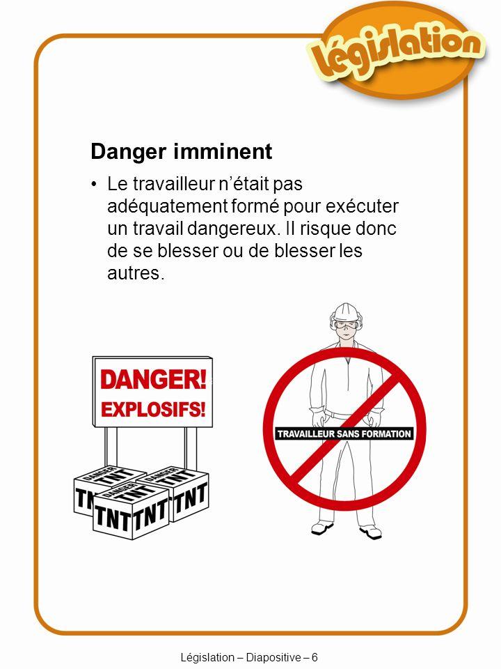 Législation – Diapositive – 6 Danger imminent Le travailleur nétait pas adéquatement formé pour exécuter un travail dangereux. Il risque donc de se bl