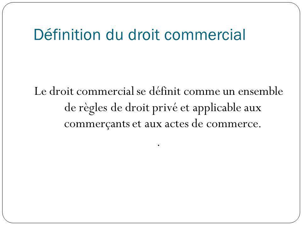 Définition du droit commercial Le droit commercial se définit comme un ensemble de règles de droit privé et applicable aux commerçants et aux actes de