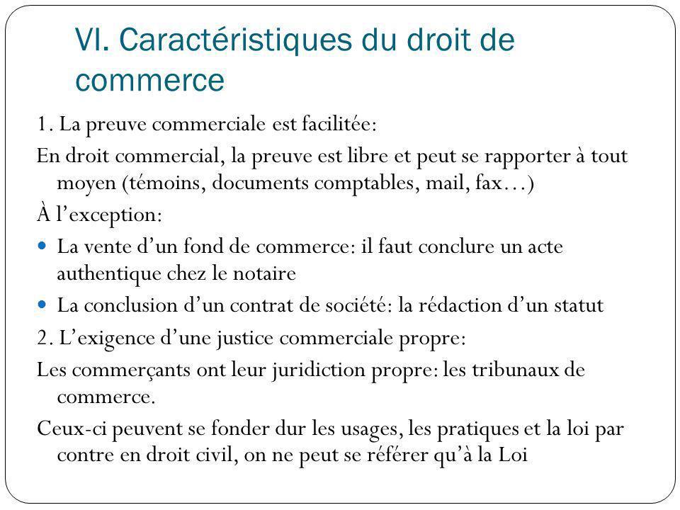 VI. Caractéristiques du droit de commerce 1. La preuve commerciale est facilitée: En droit commercial, la preuve est libre et peut se rapporter à tout