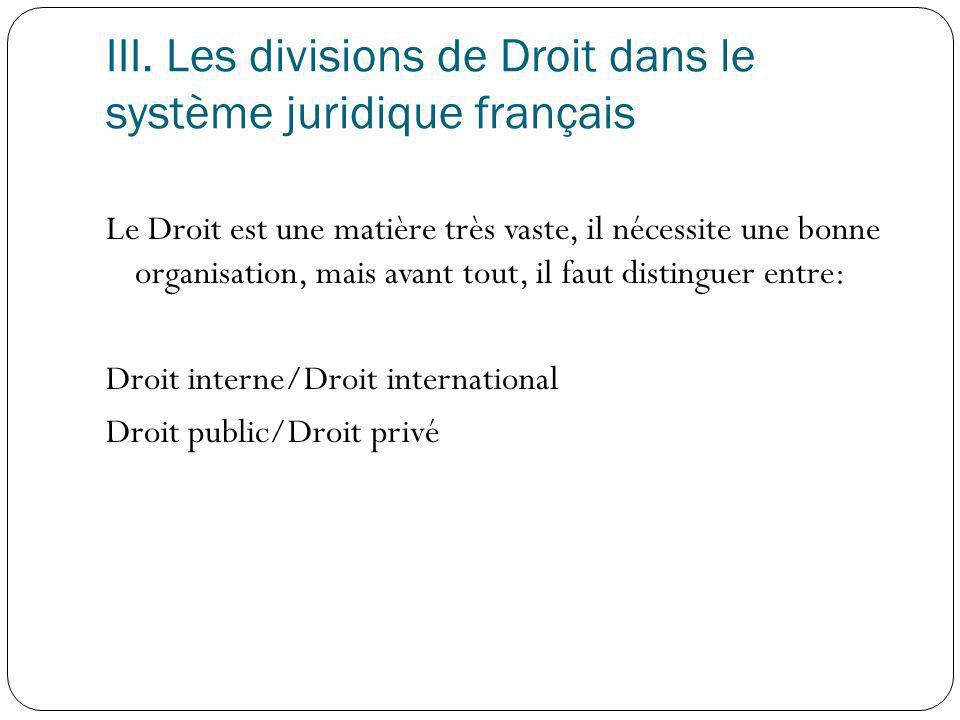 III. Les divisions de Droit dans le système juridique français Le Droit est une matière très vaste, il nécessite une bonne organisation, mais avant to