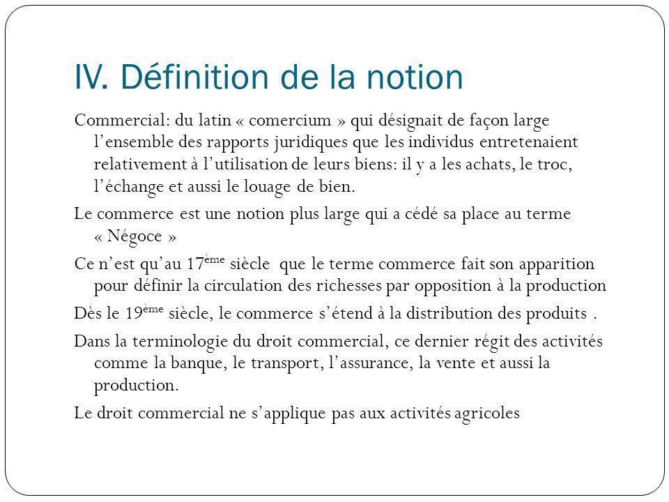 IV. Définition de la notion Commercial: du latin « comercium » qui désignait de façon large lensemble des rapports juridiques que les individus entret