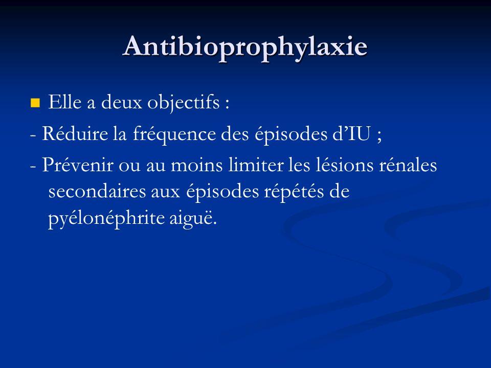Antibioprophylaxie Elle a deux objectifs : - Réduire la fréquence des épisodes dIU ; - Prévenir ou au moins limiter les lésions rénales secondaires au