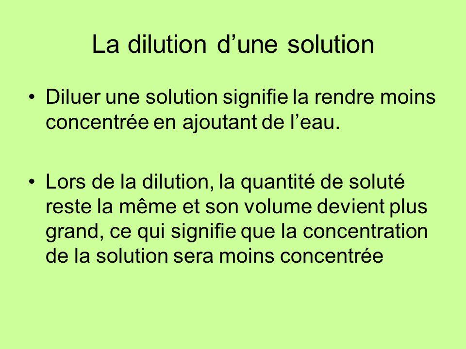 La dilution dune solution Diluer une solution signifie la rendre moins concentrée en ajoutant de leau. Lors de la dilution, la quantité de soluté rest