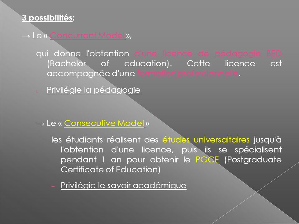 3 possibilités: Le « Concurrent Model », qui donne l obtention d une licence de pédagogie BED (Bachelor of education).
