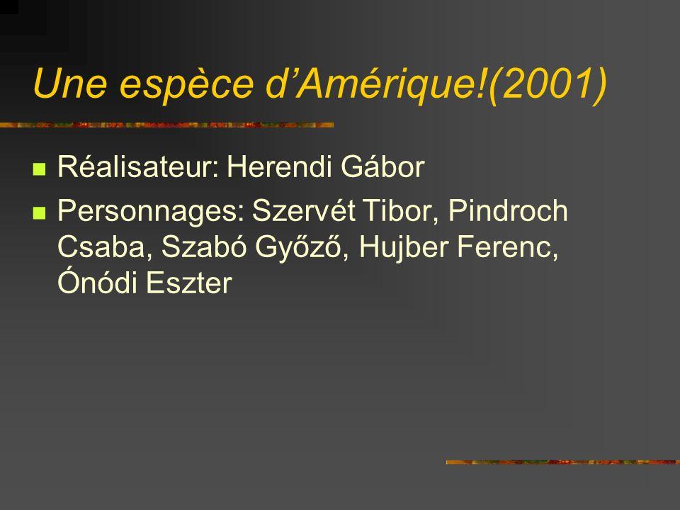 Une espèce dAmérique!(2001) Réalisateur: Herendi Gábor Personnages: Szervét Tibor, Pindroch Csaba, Szabó Győző, Hujber Ferenc, Ónódi Eszter