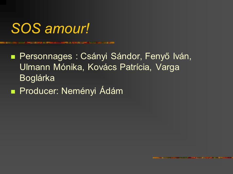 SOS amour! Personnages : Csányi Sándor, Fenyő Iván, Ulmann Mónika, Kovács Patrícia, Varga Boglárka Producer: Neményi Ádám