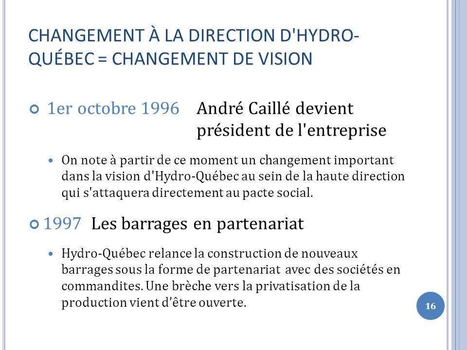 CHANGEMENT À LA DIRECTION D HYDRO- QUÉBEC = CHANGEMENT DE VISION 1er octobre 1996 André Caillé devient président de l entreprise On note à partir de ce moment un changement important dans la vision d Hydro-Québec au sein de la haute direction qui s attaquera directement au pacte social.